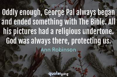 Photo Quote of Oddly enough, George Pal always began and ended something with The Bible. All his pictures had a religious undertone. God was always there, protecting us.
