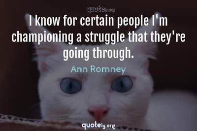 Photo Quote of I know for certain people I'm championing a struggle that they're going through.