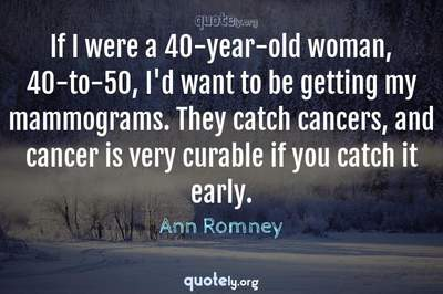 Photo Quote of If I were a 40-year-old woman, 40-to-50, I'd want to be getting my mammograms. They catch cancers, and cancer is very curable if you catch it early.