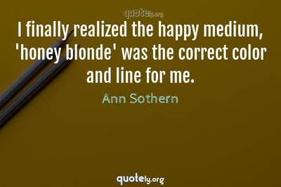 Photo Quote of I finally realized the happy medium, 'honey blonde' was the correct color and line for me.