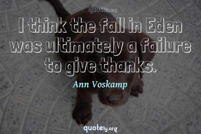 Photo Quote of I think the fall in Eden was ultimately a failure to give thanks.