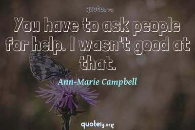 Photo Quote of You have to ask people for help. I wasn't good at that.