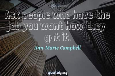 Photo Quote of Ask people who have the job you want how they got it.