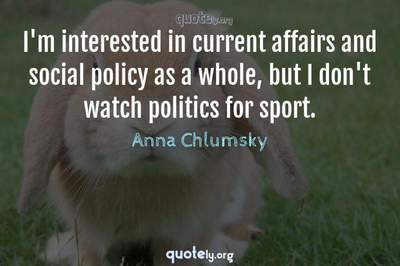 Photo Quote of I'm interested in current affairs and social policy as a whole, but I don't watch politics for sport.