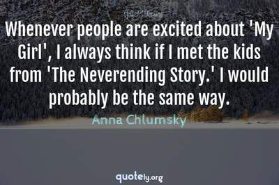 Photo Quote of Whenever people are excited about 'My Girl', I always think if I met the kids from 'The Neverending Story.' I would probably be the same way.