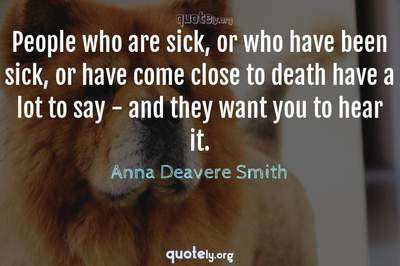 Photo Quote of People who are sick, or who have been sick, or have come close to death have a lot to say - and they want you to hear it.