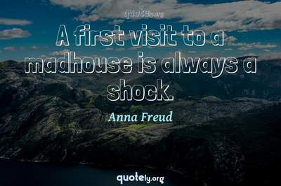 Photo Quote of A first visit to a madhouse is always a shock.