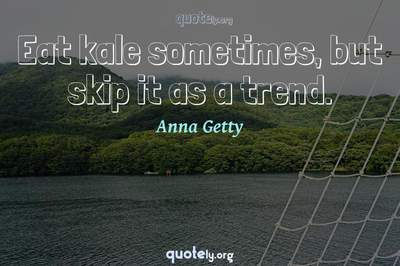 Photo Quote of Eat kale sometimes, but skip it as a trend.