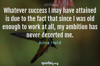 Photo Quote of Whatever success I may have attained is due to the fact that since I was old enough to work at all, my ambition has never deserted me.