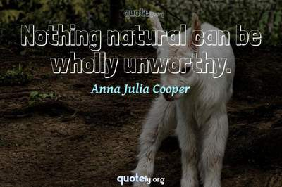 Photo Quote of Nothing natural can be wholly unworthy.