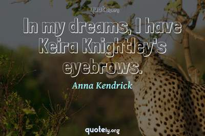 Photo Quote of In my dreams, I have Keira Knightley's eyebrows.