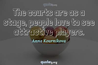 Photo Quote of The courts are as a stage, people love to see attractive players.