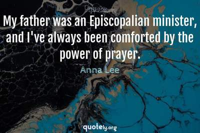 Photo Quote of My father was an Episcopalian minister, and I've always been comforted by the power of prayer.