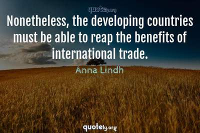 Photo Quote of Nonetheless, the developing countries must be able to reap the benefits of international trade.