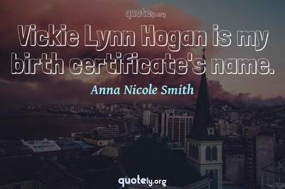 Photo Quote of Vickie Lynn Hogan is my birth certificate's name.
