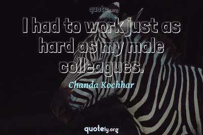 Photo Quote of I had to work just as hard as my male colleagues.