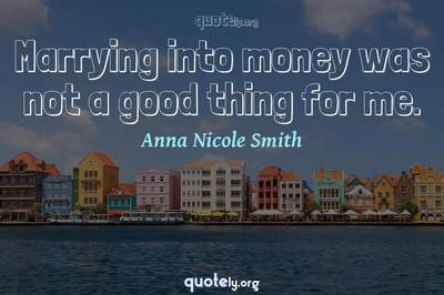 Photo Quote of Marrying into money was not a good thing for me.