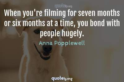 Photo Quote of When you're filming for seven months or six months at a time, you bond with people hugely.