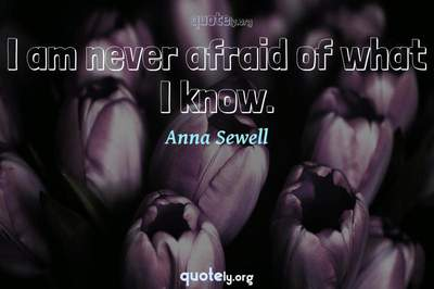 Photo Quote of I am never afraid of what I know.