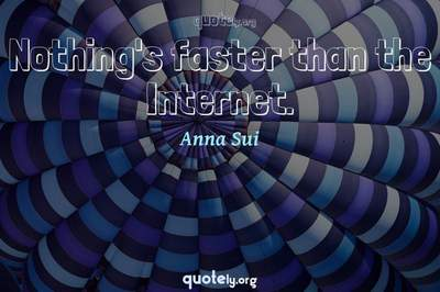 Photo Quote of Nothing's faster than the Internet.