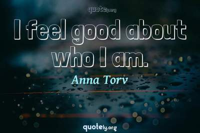 Photo Quote of I feel good about who I am.