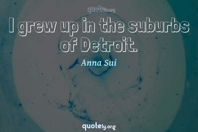 Photo Quote of I grew up in the suburbs of Detroit.