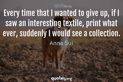 Photo Quote of Every time that I wanted to give up, if I saw an interesting textile, print what ever, suddenly I would see a collection.