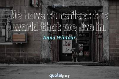 Photo Quote of We have to reflect the world that we live in.