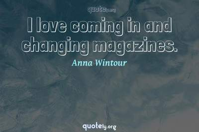 Photo Quote of I love coming in and changing magazines.