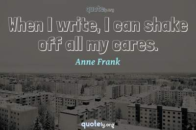 Photo Quote of When I write, I can shake off all my cares.