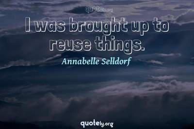 Photo Quote of I was brought up to reuse things.
