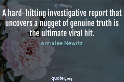 Photo Quote of A hard-hitting investigative report that uncovers a nugget of genuine truth is the ultimate viral hit.