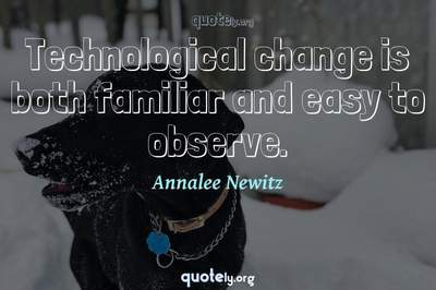 Photo Quote of Technological change is both familiar and easy to observe.