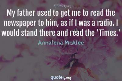 Photo Quote of My father used to get me to read the newspaper to him, as if I was a radio. I would stand there and read the 'Times.'