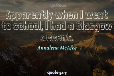 Photo Quote of Apparently when I went to school, I had a Glasgow accent.