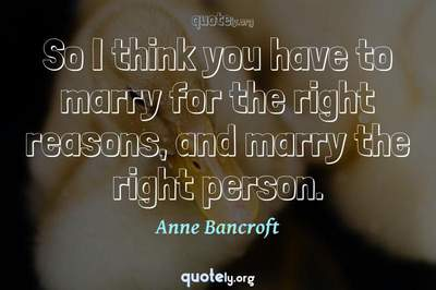 Photo Quote of So I think you have to marry for the right reasons, and marry the right person.