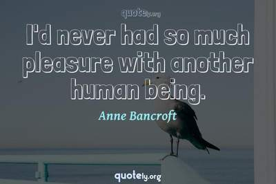 Photo Quote of I'd never had so much pleasure with another human being.