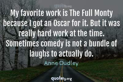 Photo Quote of My favorite work is The Full Monty because I got an Oscar for it. But it was really hard work at the time. Sometimes comedy is not a bundle of laughs to actually do.