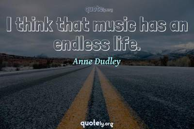Photo Quote of I think that music has an endless life.