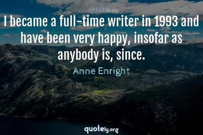 Photo Quote of I became a full-time writer in 1993 and have been very happy, insofar as anybody is, since.