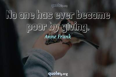 Photo Quote of No one has ever become poor by giving.