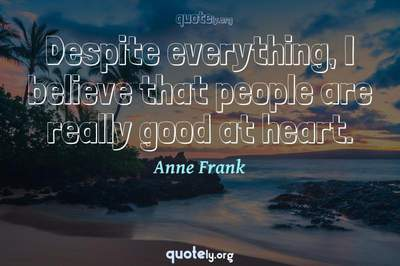Photo Quote of Despite everything, I believe that people are really good at heart.