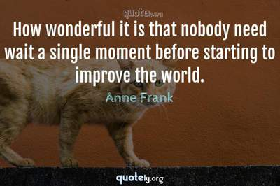 Photo Quote of How wonderful it is that nobody need wait a single moment before starting to improve the world.