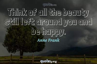 Photo Quote of Think of all the beauty still left around you and be happy.