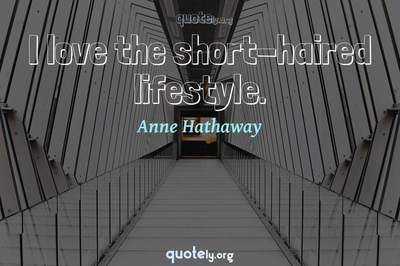 Photo Quote of I love the short-haired lifestyle.