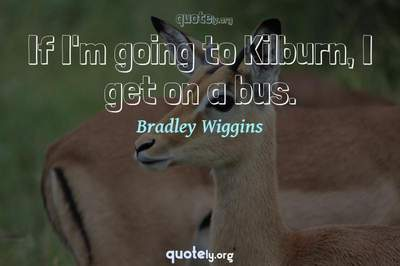 Photo Quote of If I'm going to Kilburn, I get on a bus.
