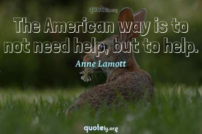 Photo Quote of The American way is to not need help, but to help.