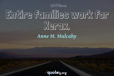 Photo Quote of Entire families work for Xerox.