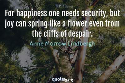 Photo Quote of For happiness one needs security, but joy can spring like a flower even from the cliffs of despair.