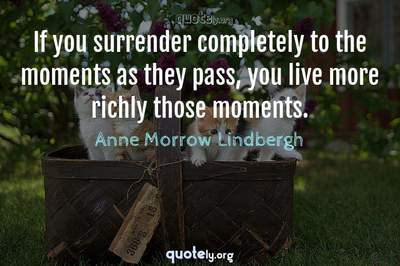 Photo Quote of If you surrender completely to the moments as they pass, you live more richly those moments.